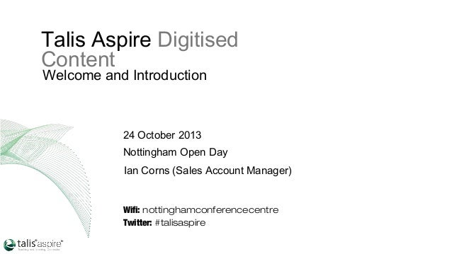 Talis Aspire Digitised Content Welcome and Introduction  24 October 2013 Nottingham Open Day Ian Corns (Sales Account Mana...
