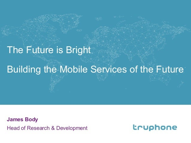The Future is Bright Building the Mobile Services of the Future James Body Head of Research & Development 1