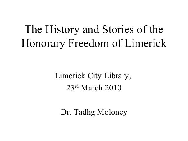 The History and Stories of the Honorary Freedom of Limerick Limerick City Library, 23rd March 2010 Dr. Tadhg Moloney