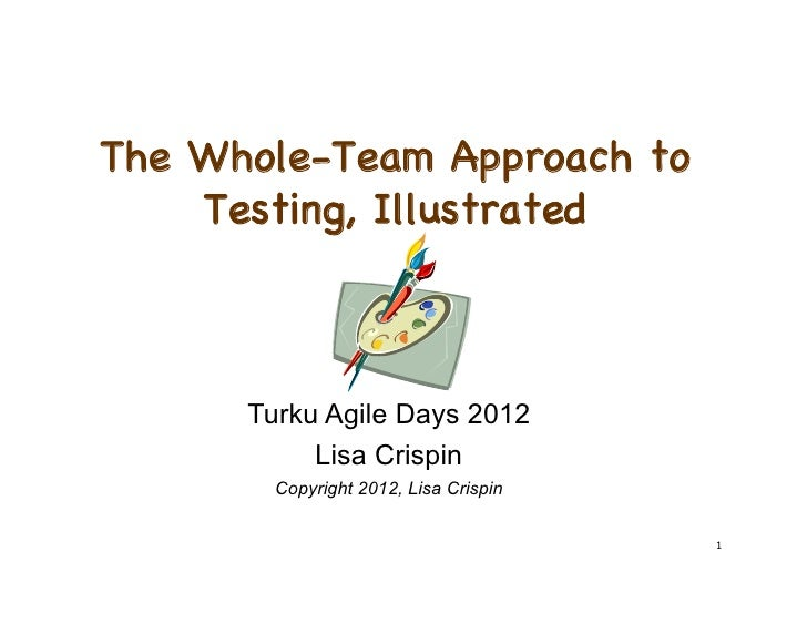 The Whole-Team Approach to    Testing, Illustrated      Turku Agile Days 2012           Lisa Crispin        Copyright 2012...
