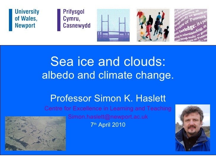 Sea ice and clouds: albedo and climate change. Professor Simon K. Haslett Centre for Excellence in Learning and Teaching [...