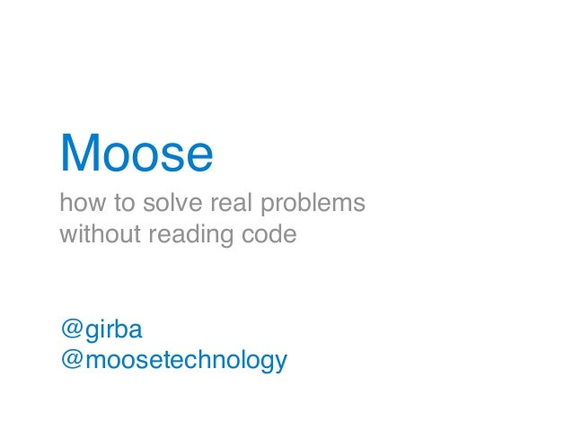 Moose  how to solve real problems!  without reading code  @girba!  @moosetechnology