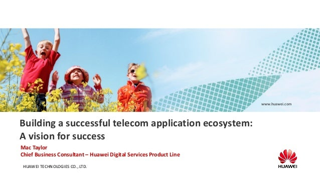 www.huawei.com  Building a successful telecom application ecosystem: A vision for success Mac Taylor Chief Business Consul...