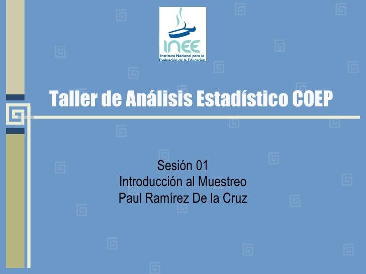 Taller de Análisis Estadístico COEP Sesión 01 Introducción al Muestreo Paul Ramírez De la Cruz