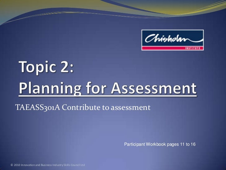 Topic 2: Planning for Assessment<br />TAEASS301A Contribute to assessment<br />© 2010 Innovation and Business Industry Ski...