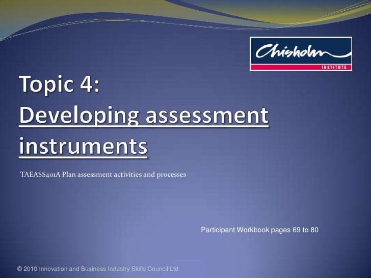 Topic 4: Developing assessment instruments<br />TAEASS401A Plan assessment activities and processes<br />© 2010 Innovation...