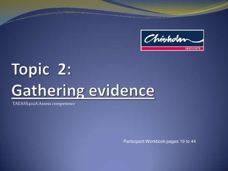 Topic  2: Gathering evidence<br />TAEASS402A Assess competence<br />Participant Workbook pages 19 to 44<br />