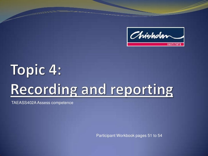 Topic4: Recording and reporting<br />TAEASS402A Assess competence<br />Participant Workbook pages 51 to 54<br />