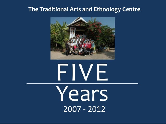 The Traditional Arts and Ethnology Centre         FIVE         Years            2007 - 2012