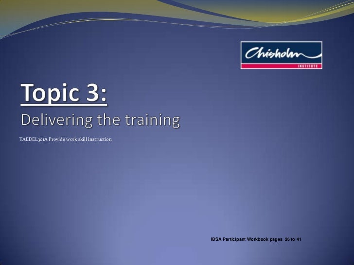 Topic 3:Delivering the training<br />TAEDEL301A Provide work skill instruction<br />IBSA Participant Workbook pages  26 to...
