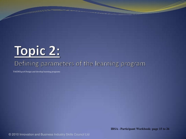 Topic 2: Defining parameters of the learning program<br />TAEDES401A Design and develop learning programs<br />© 2010 Inno...