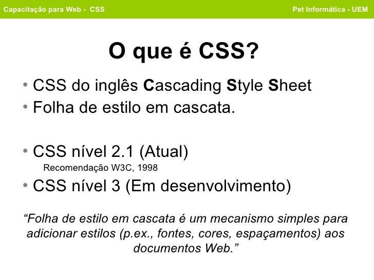 O que é CSS? <ul><li>CSS do inglês  C ascading S tyle S heet </li></ul><ul><li>Folha de estilo em cascata. </li></ul><ul...