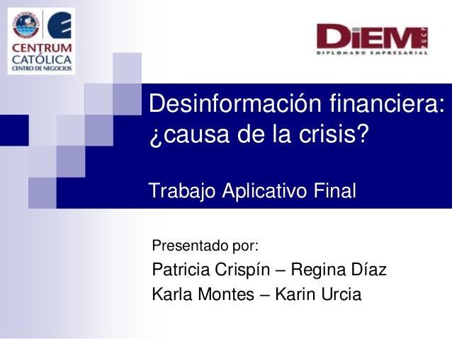 Desinformación financiera: ¿causa de la crisis? Trabajo Aplicativo Final Presentado por: Patricia Crispín – Regina Díaz Ka...
