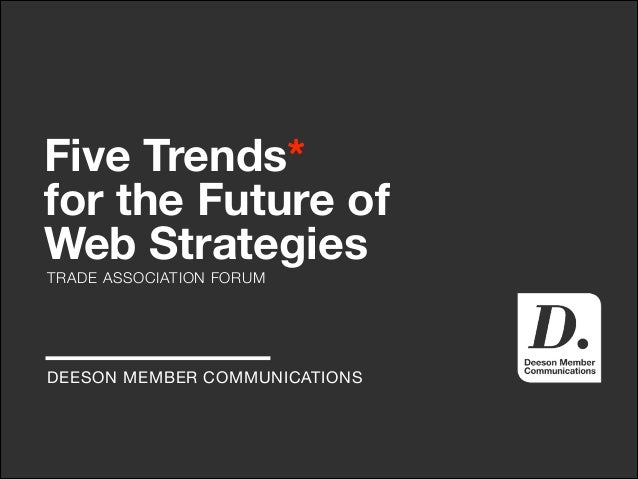Five Trends* for the Future of Web Strategies TRADE ASSOCIATION FORUM  DEESON MEMBER COMMUNICATIONS