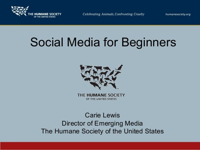 Social Media for Beginners Carie Lewis Director of Emerging Media The Humane Society of the United States