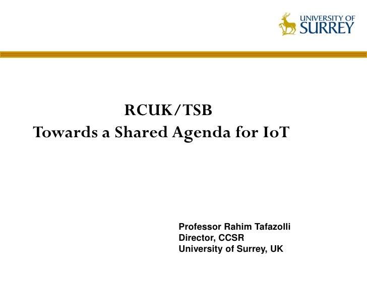 RCUK/TSBTowards a Shared Agenda for IoT                 Professor Rahim Tafazolli                 Director, CCSR          ...
