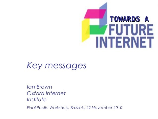 Key messages TOWARDS ATOWARDS A Ian Brown Oxford Internet Institute Final Public Workshop, Brussels, 22 November 2010