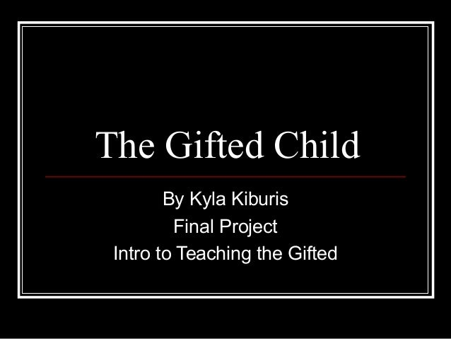 The Gifted Child By Kyla Kiburis Final Project Intro to Teaching the Gifted