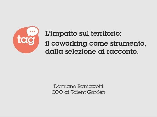 Damiano Ramazzotti COO at Talent Garden L'impatto sul territorio: il coworking come strumento, dalla selezione al racconto.