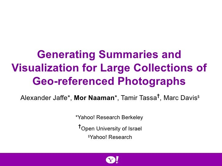 Generating Summaries and Visualization for Large Collections of Geo-referenced Photographs Alexander Jaffe*,  Mor Naaman *...