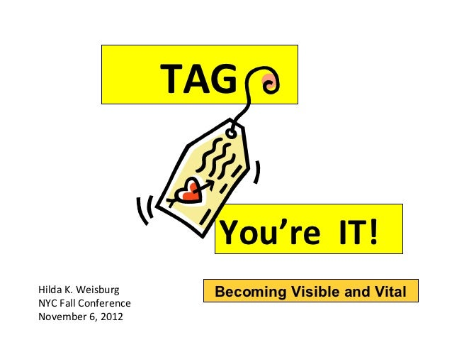 TAG                        You're IT!Hilda K. Weisburg       Becoming Visible and VitalNYC Fall ConferenceNovember 6, 2012