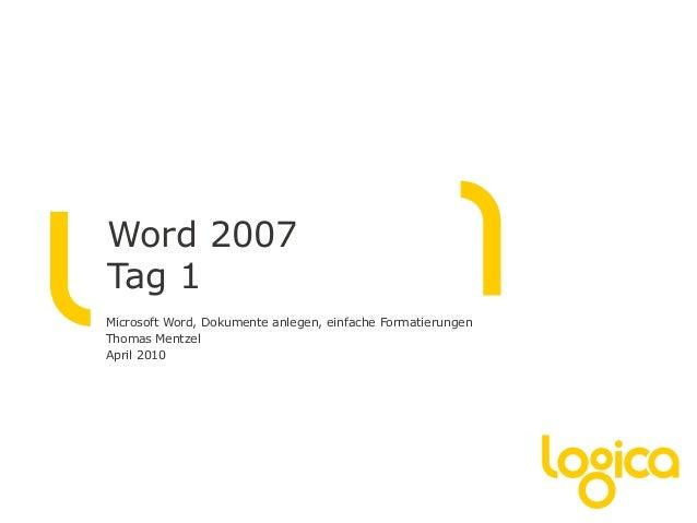 Word 2007 Tag 1 Microsoft Word, Dokumente anlegen, einfache Formatierungen Thomas Mentzel April 2010