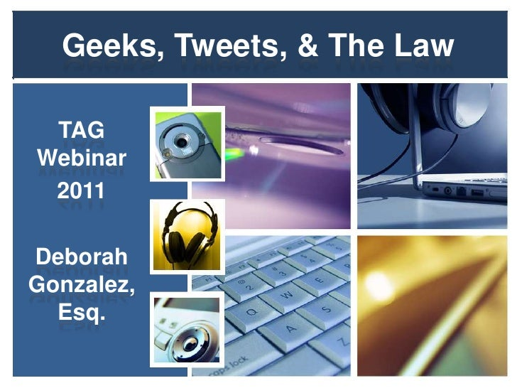 Geeks, Tweets, & The Law<br />TAG Webinar<br />2011<br />Deborah Gonzalez, Esq.<br />