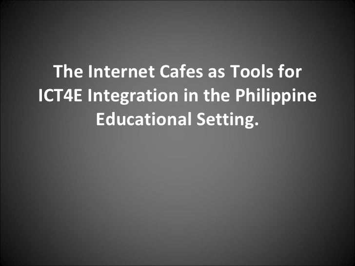 The Internet Cafes as Tools for ICT4E Integration in the Philippine Educational Setting.