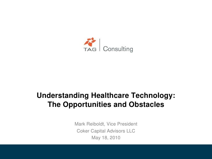 Understanding Healthcare Technology: The Opportunities and Obstacles <br />Mark Reiboldt, Vice President<br />Coker Capita...