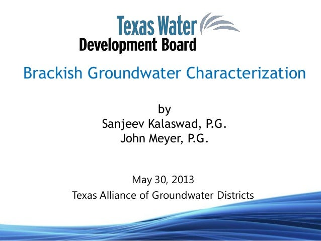 Brackish Groundwater CharacterizationbySanjeev Kalaswad, P.G.John Meyer, P.G.May 30, 2013Texas Alliance of Groundwater Dis...