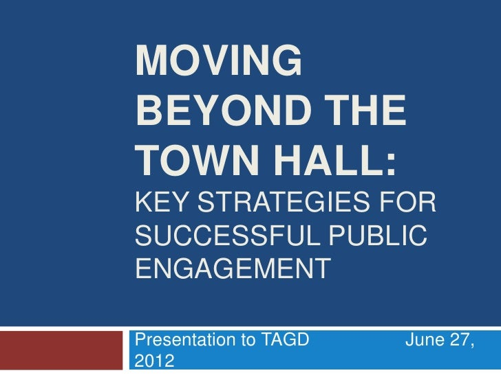 MOVINGBEYOND THETOWN HALL:KEY STRATEGIES FORSUCCESSFUL PUBLICENGAGEMENTPresentation to TAGD   June 27,2012