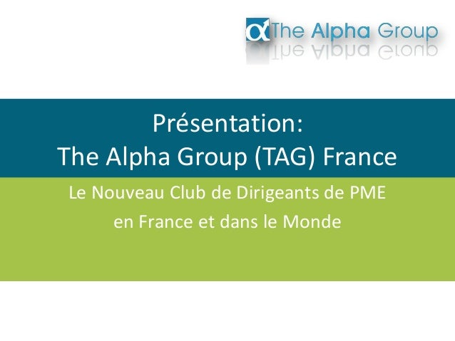 Présentation:The Alpha Group (TAG) FranceLe Nouveau Club de Dirigeants de PMEen France et dans le Monde