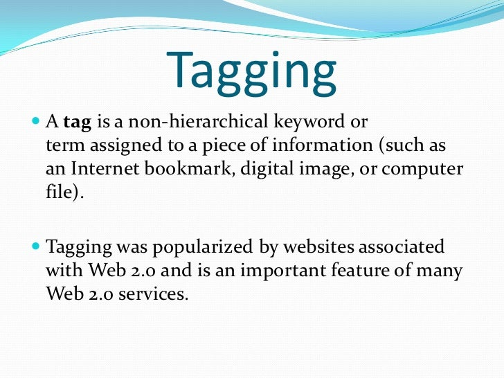 Tagging A tag is a non-hierarchical keyword or  term assigned to a piece of information (such as  an Internet bookmark, d...