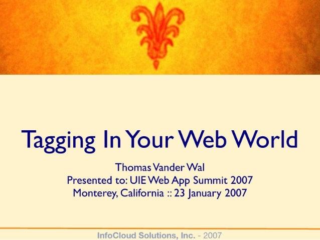 Tagging In Your Web World  Thomas Vander Wal Presented to:  U| EWeb App Summit 2007 Monterey,  California :2 23 January 2007
