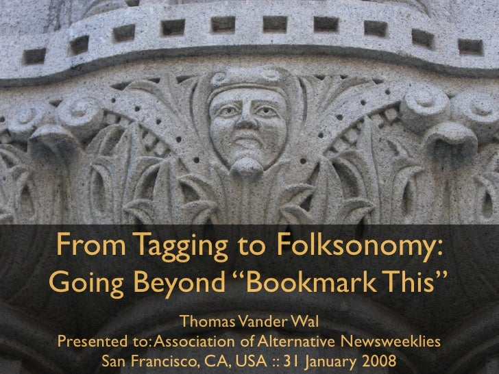 "From Tagging to Folksonomy: Going Beyond ""Bookmark This""                  Thomas Vander Wal Presented to: Association of A..."