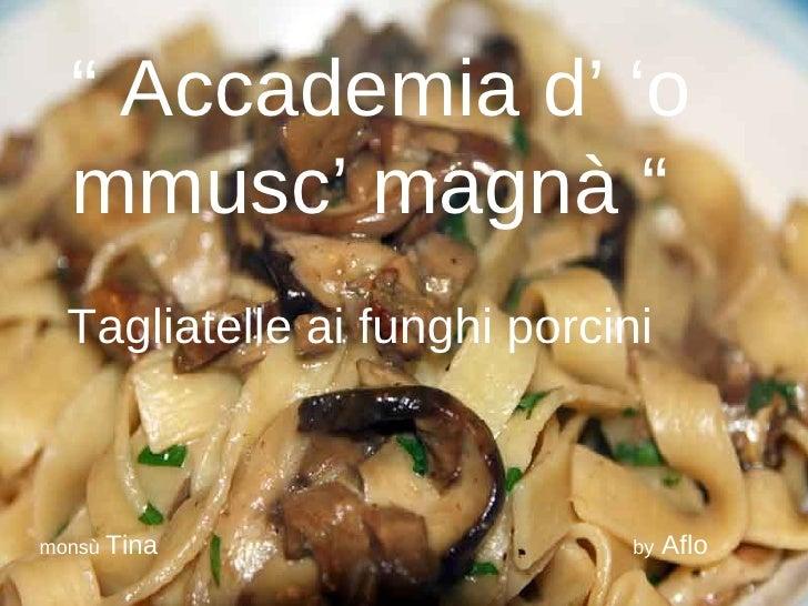 """""""  Accademia d' 'o mmusc' magnà """" Tagliatelle ai funghi porcini monsù  Tina   by  Aflo"""
