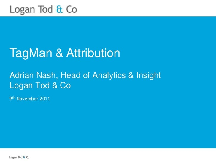 TagMan & AttributionAdrian Nash, Head of Analytics & InsightLogan Tod & Co9th November 2011
