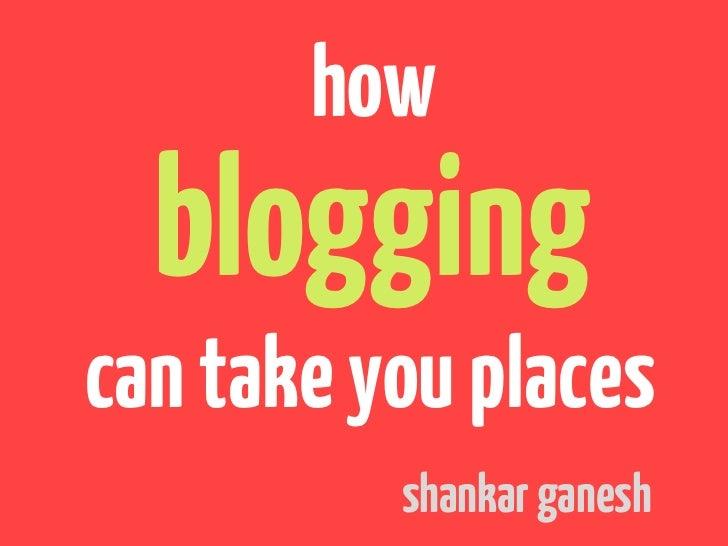 how  bloggingcan take you places          shankar ganesh