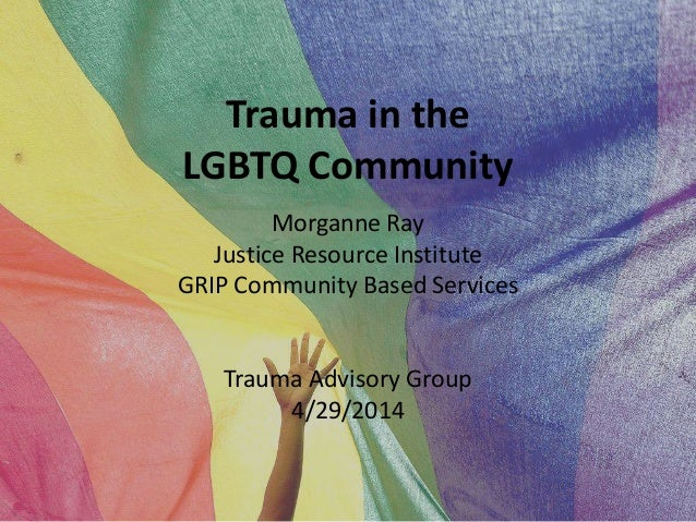 Trauma in the LGBTQ Community Morganne Ray Justice Resource Institute GRIP Community Based Services Trauma Advisory Group ...