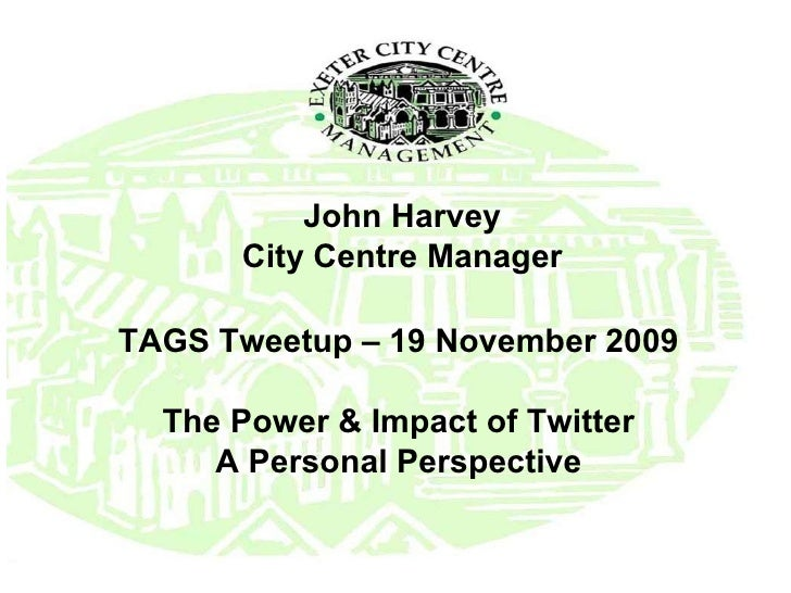 John Harvey City Centre Manager TAGS Tweetup – 19 November 2009 The Power & Impact of Twitter A Personal Perspective