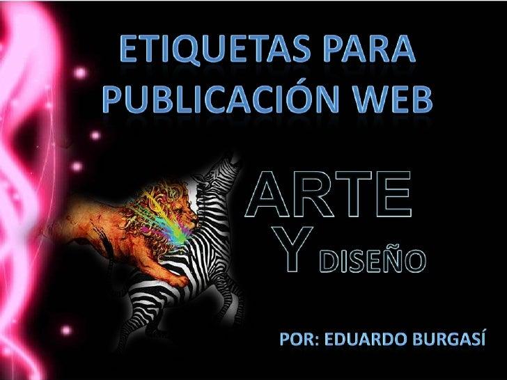 etiquetas para <br />Publicación web <br />ARTE <br />Y<br />DISEÑO<br />Por: Eduardo Burgasí<br />