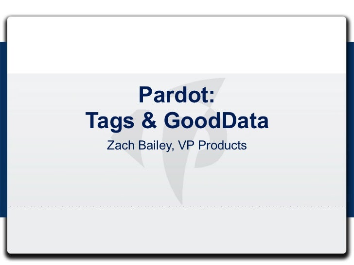 Pardot:Tags & GoodData Zach Bailey, VP Products