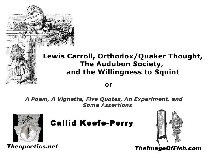 Lewis Carroll, Orthodox/Quaker Thought, The Audubon Society,  and the Willingness to Squint A Poem, A Vignette, Five Quote...