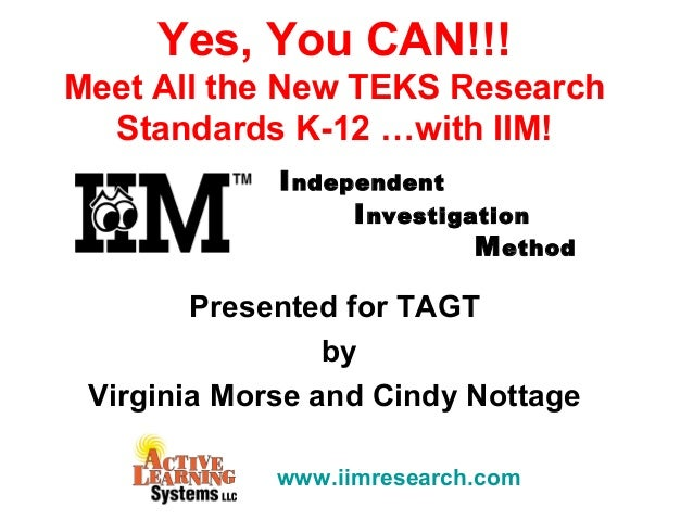 Independent Investigation Method Yes, You CAN!!! Meet All the New TEKS Research Standards K-12 …with IIM! Presented for TA...