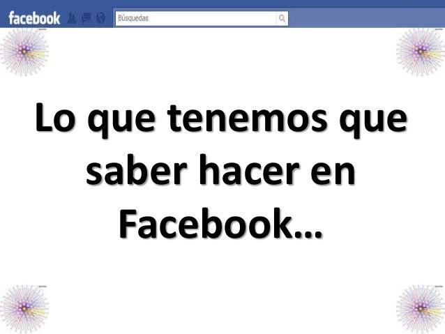 Lo que tenemos que saber hacer en Facebook…