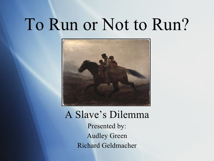 To Run or Not to Run? <ul><li>A Slave's Dilemma </li></ul><ul><li>Presented by: </li></ul><ul><li>Audley Green </li></ul><...