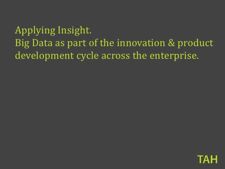Applying Insight.Big Data as part of the innovation & productdevelopment cycle across the enterprise.