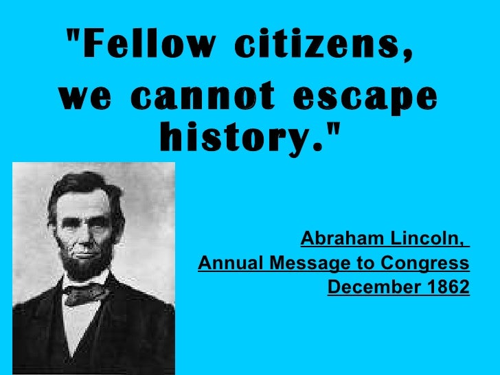"<ul><li>""Fellow citizens,  </li></ul><ul><li>we cannot escape history.""  </li></ul><ul><li>Abraham Lincoln,  </l..."