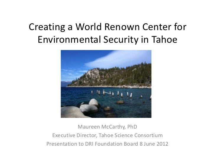 Creating a World Renown Center for  Environmental Security in Tahoe               Maureen McCarthy, PhD     Executive Dire...