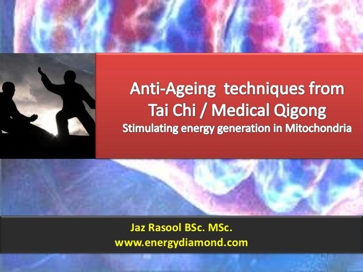 Anti-Ageing  techniques fromTai Chi / Medical QigongStimulating energy generation in Mitochondria<br />Jaz Rasool BSc. MSc...